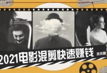 2021电影混剪快速赚钱教程技术篇